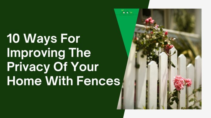 10 Ways For Improving The Privacy Of Your Home With Fences