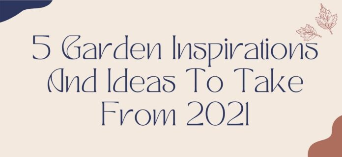 5 Garden Inspirations And Ideas To Take From 2021