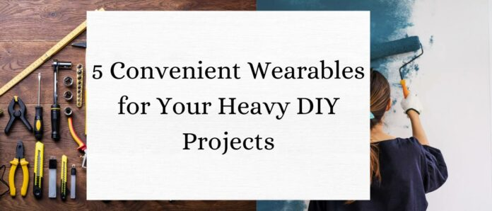 5 Convenient Wearables for Your Heavy DIY Projects