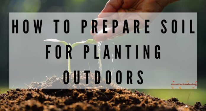 How To Prepare Soil For Planting Outdoors